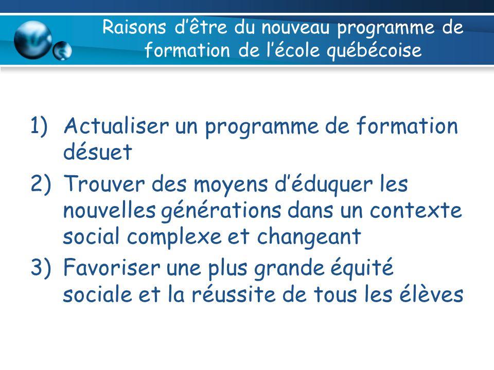 Raisons dêtre du nouveau programme de formation de lécole québécoise 1)Actualiser un programme de formation désuet 2)Trouver des moyens déduquer les n
