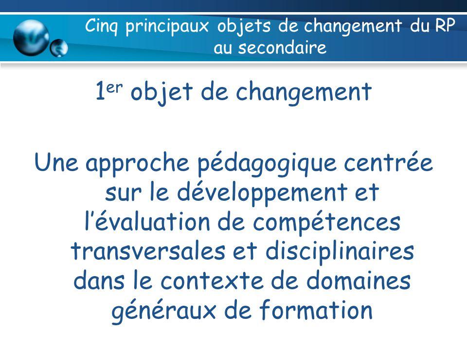Cinq principaux objets de changement du RP au secondaire 1 er objet de changement Une approche pédagogique centrée sur le développement et lévaluation de compétences transversales et disciplinaires dans le contexte de domaines généraux de formation