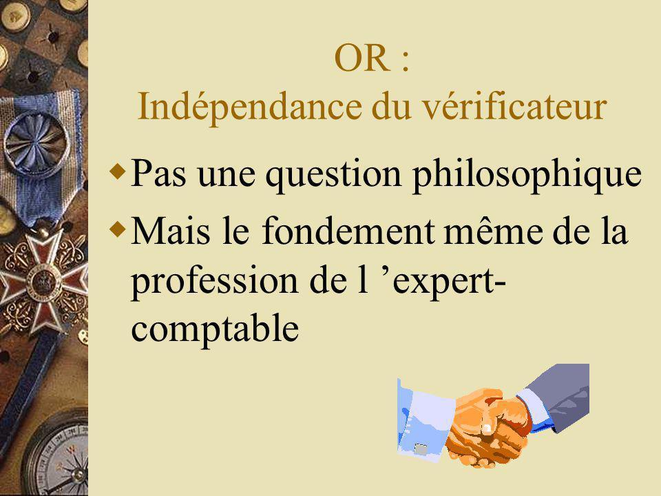 OR : Indépendance du vérificateur Pas une question philosophique Mais le fondement même de la profession de l expert- comptable