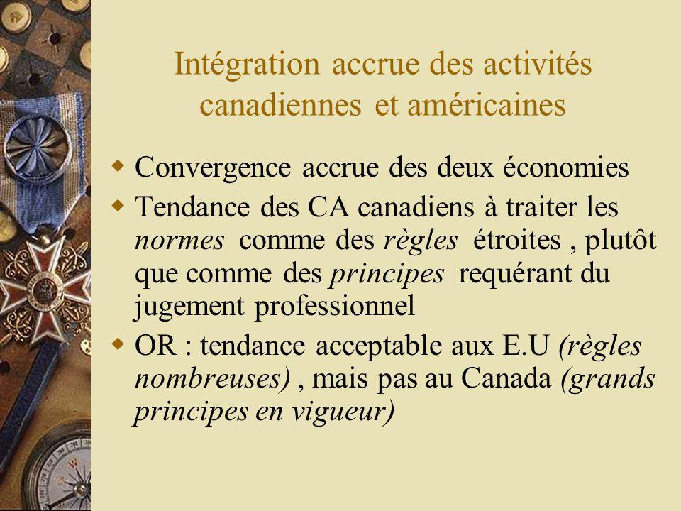 Intégration accrue des activités canadiennes et américaines Convergence accrue des deux économies Tendance des CA canadiens à traiter les normes comme des règles étroites, plutôt que comme des principes requérant du jugement professionnel OR : tendance acceptable aux E.U (règles nombreuses), mais pas au Canada (grands principes en vigueur)