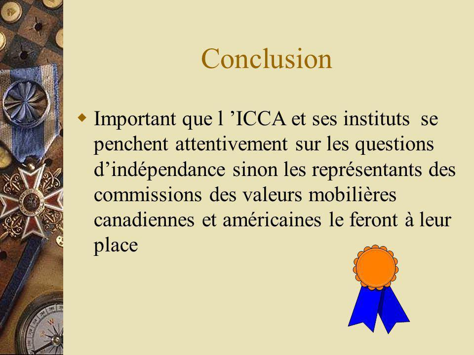 Conclusion Important que l ICCA et ses instituts se penchent attentivement sur les questions dindépendance sinon les représentants des commissions des valeurs mobilières canadiennes et américaines le feront à leur place