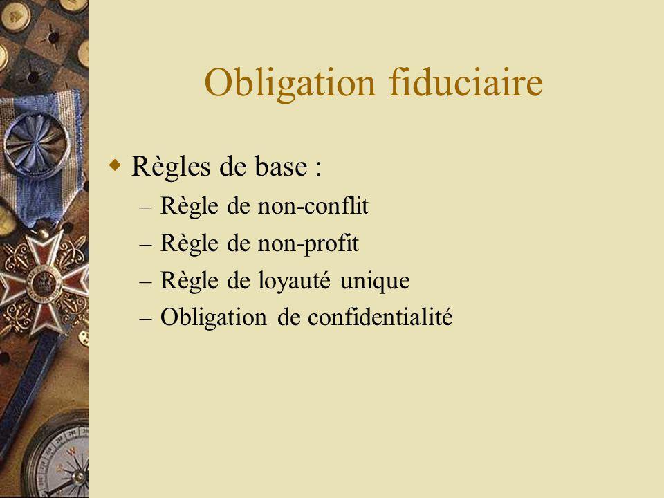 Obligation fiduciaire Règles de base : – Règle de non-conflit – Règle de non-profit – Règle de loyauté unique – Obligation de confidentialité