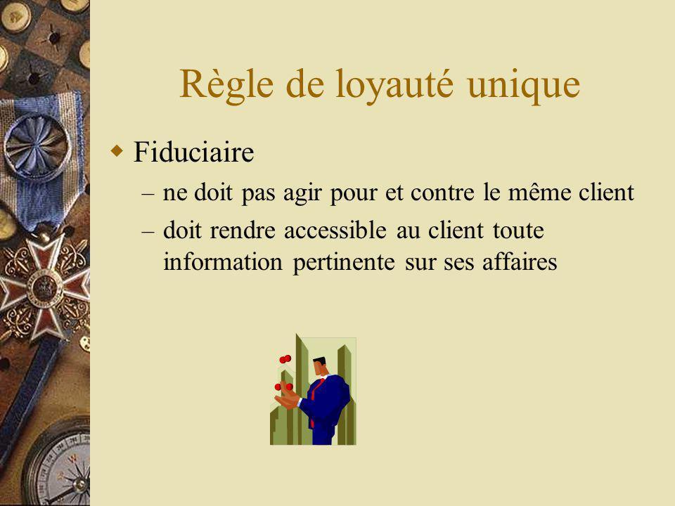 Règle de loyauté unique Fiduciaire – ne doit pas agir pour et contre le même client – doit rendre accessible au client toute information pertinente sur ses affaires