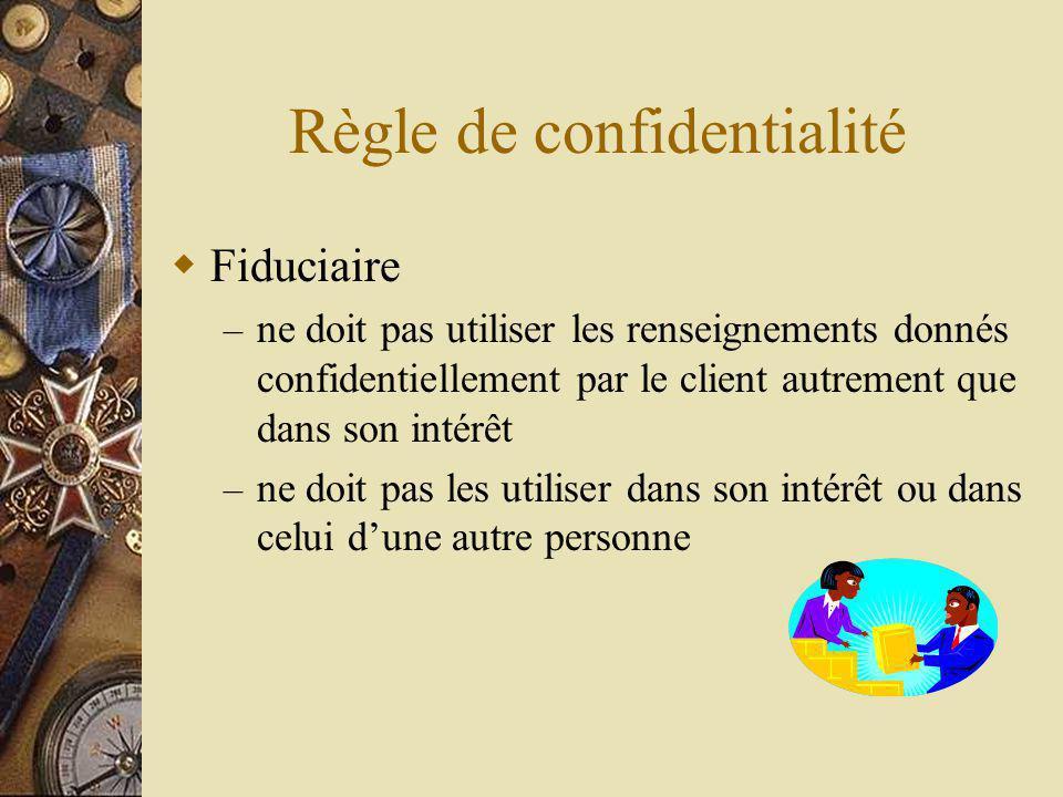 Règle de confidentialité Fiduciaire – ne doit pas utiliser les renseignements donnés confidentiellement par le client autrement que dans son intérêt – ne doit pas les utiliser dans son intérêt ou dans celui dune autre personne
