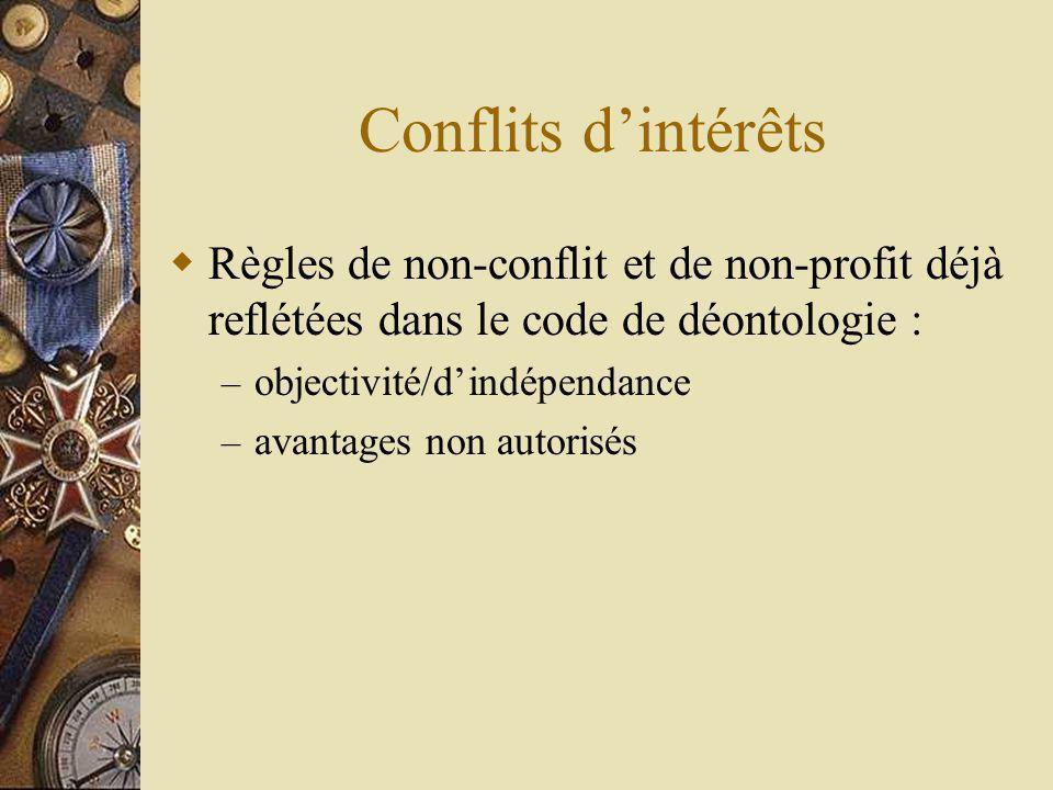 Conflits dintérêts Règles de non-conflit et de non-profit déjà reflétées dans le code de déontologie : – objectivité/dindépendance – avantages non autorisés