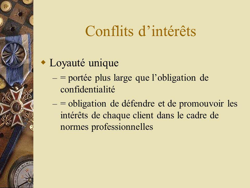 Conflits dintérêts Loyauté unique – = portée plus large que lobligation de confidentialité – = obligation de défendre et de promouvoir les intérêts de chaque client dans le cadre de normes professionnelles