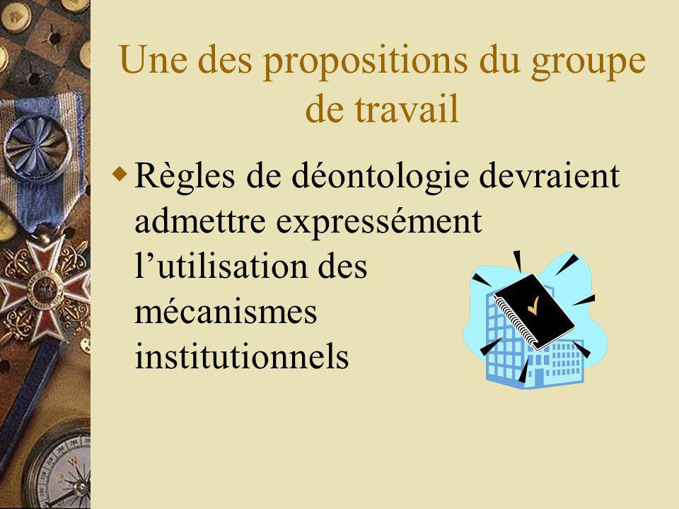 Une des propositions du groupe de travail Règles de déontologie devraient admettre expressément lutilisation des mécanismes institutionnels