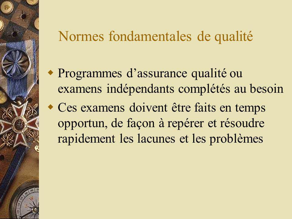 Normes fondamentales de qualité Programmes dassurance qualité ou examens indépendants complétés au besoin Ces examens doivent être faits en temps opportun, de façon à repérer et résoudre rapidement les lacunes et les problèmes