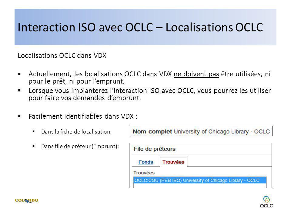 Interaction ISO avec OCLC – Localisations OCLC Localisations OCLC dans VDX Actuellement, les localisations OCLC dans VDX ne doivent pas être utilisées, ni pour le prêt, ni pour lemprunt.