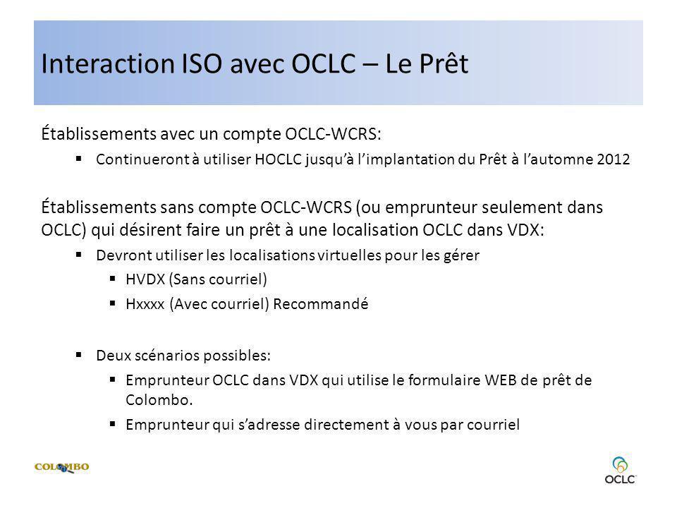 Interaction ISO avec OCLC – Le Prêt Établissements avec un compte OCLC-WCRS: Continueront à utiliser HOCLC jusquà limplantation du Prêt à lautomne 2012 Établissements sans compte OCLC-WCRS (ou emprunteur seulement dans OCLC) qui désirent faire un prêt à une localisation OCLC dans VDX: Devront utiliser les localisations virtuelles pour les gérer HVDX (Sans courriel) Hxxxx (Avec courriel) Recommandé Deux scénarios possibles: Emprunteur OCLC dans VDX qui utilise le formulaire WEB de prêt de Colombo.