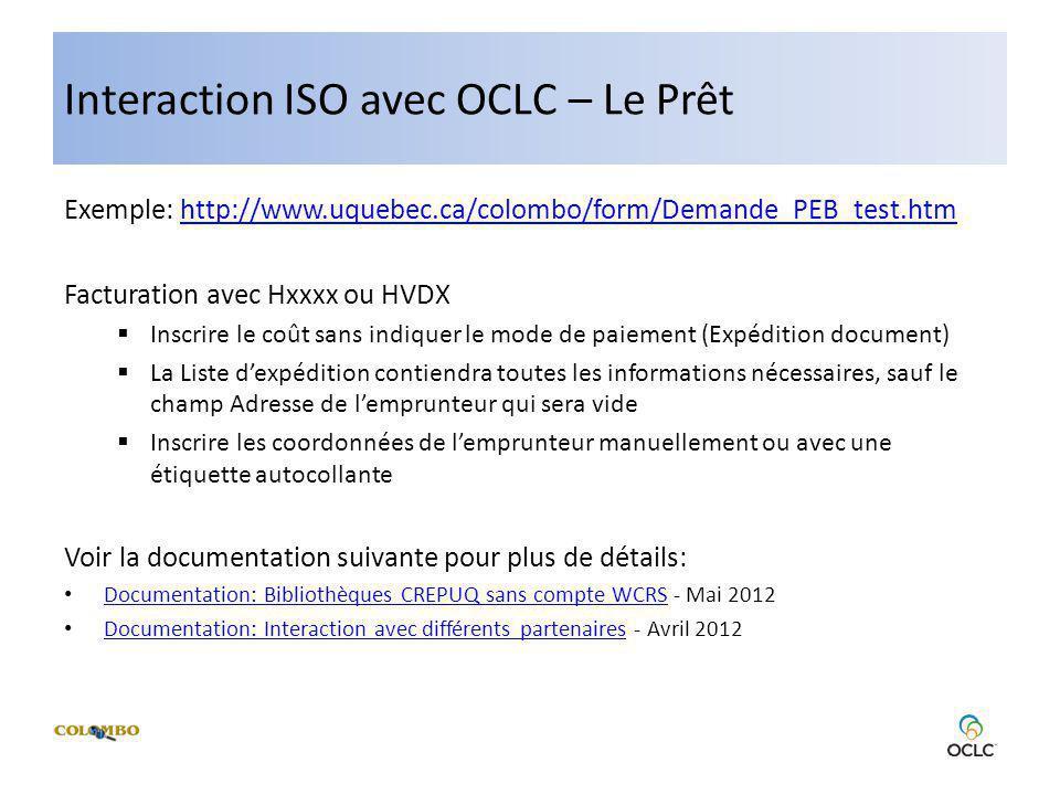 Interaction ISO avec OCLC – Le Prêt Exemple: http://www.uquebec.ca/colombo/form/Demande_PEB_test.htmhttp://www.uquebec.ca/colombo/form/Demande_PEB_test.htm Facturation avec Hxxxx ou HVDX Inscrire le coût sans indiquer le mode de paiement (Expédition document) La Liste dexpédition contiendra toutes les informations nécessaires, sauf le champ Adresse de lemprunteur qui sera vide Inscrire les coordonnées de lemprunteur manuellement ou avec une étiquette autocollante Voir la documentation suivante pour plus de détails: Documentation: Bibliothèques CREPUQ sans compte WCRS - Mai 2012 Documentation: Bibliothèques CREPUQ sans compte WCRS Documentation: Interaction avec différents partenaires - Avril 2012 Documentation: Interaction avec différents partenaires