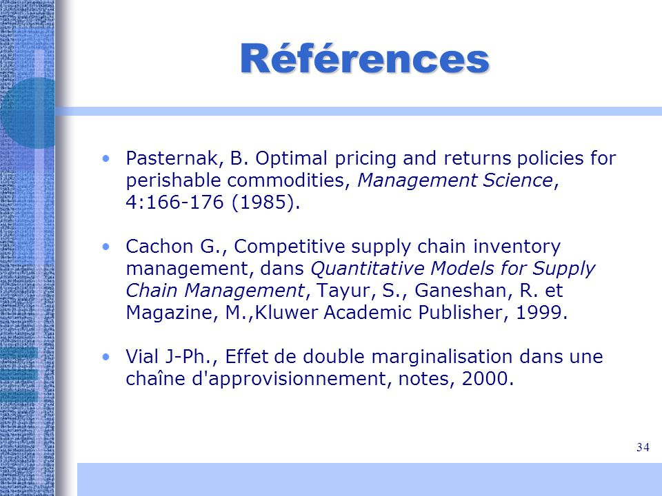 34 Références Pasternak, B. Optimal pricing and returns policies for perishable commodities, Management Science, 4:166-176 (1985). Cachon G., Competit