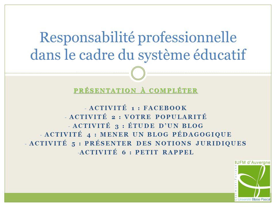 PRÉSENTATION À COMPLÉTER - ACTIVITÉ 1 : FACEBOOK - ACTIVITÉ 2 : VOTRE POPULARITÉ - ACTIVITÉ 3 : ÉTUDE DUN BLOG - ACTIVITÉ 4 : MENER UN BLOG PÉDAGOGIQUE - ACTIVITÉ 5 : PRÉSENTER DES NOTIONS JURIDIQUES - ACTIVITÉ 6 : PETIT RAPPEL Responsabilité professionnelle dans le cadre du système éducatif