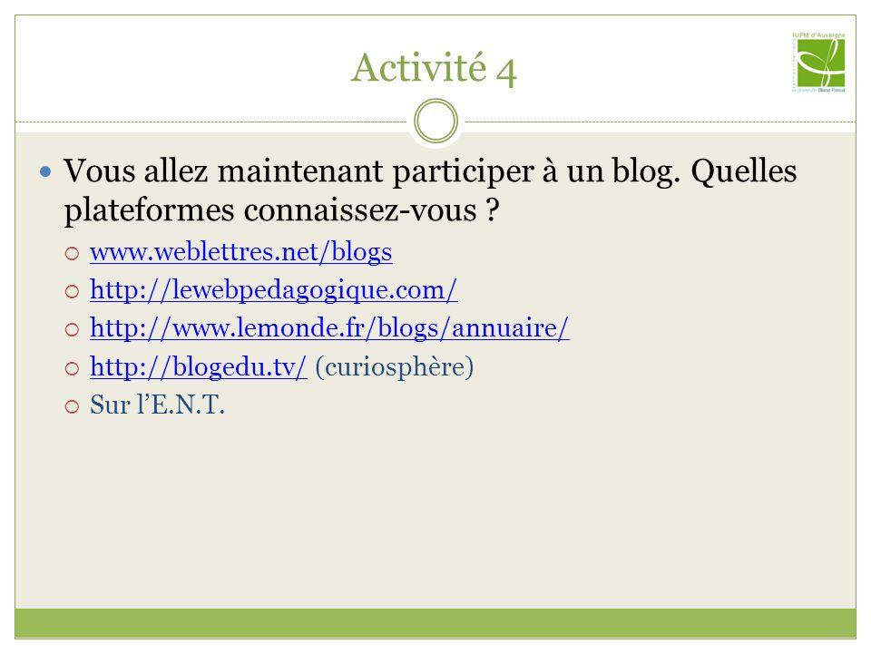 Activité 4 Vous allez maintenant participer à un blog. Quelles plateformes connaissez-vous ? www.weblettres.net/blogs http://lewebpedagogique.com/ htt