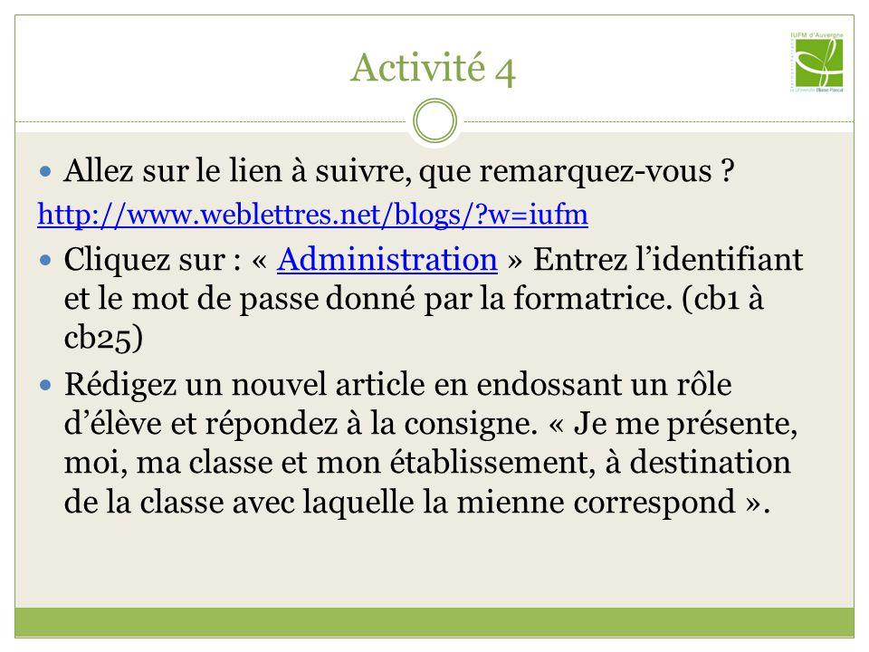 Activité 4 Allez sur le lien à suivre, que remarquez-vous ? http://www.weblettres.net/blogs/?w=iufm Cliquez sur : « Administration » Entrez lidentifia