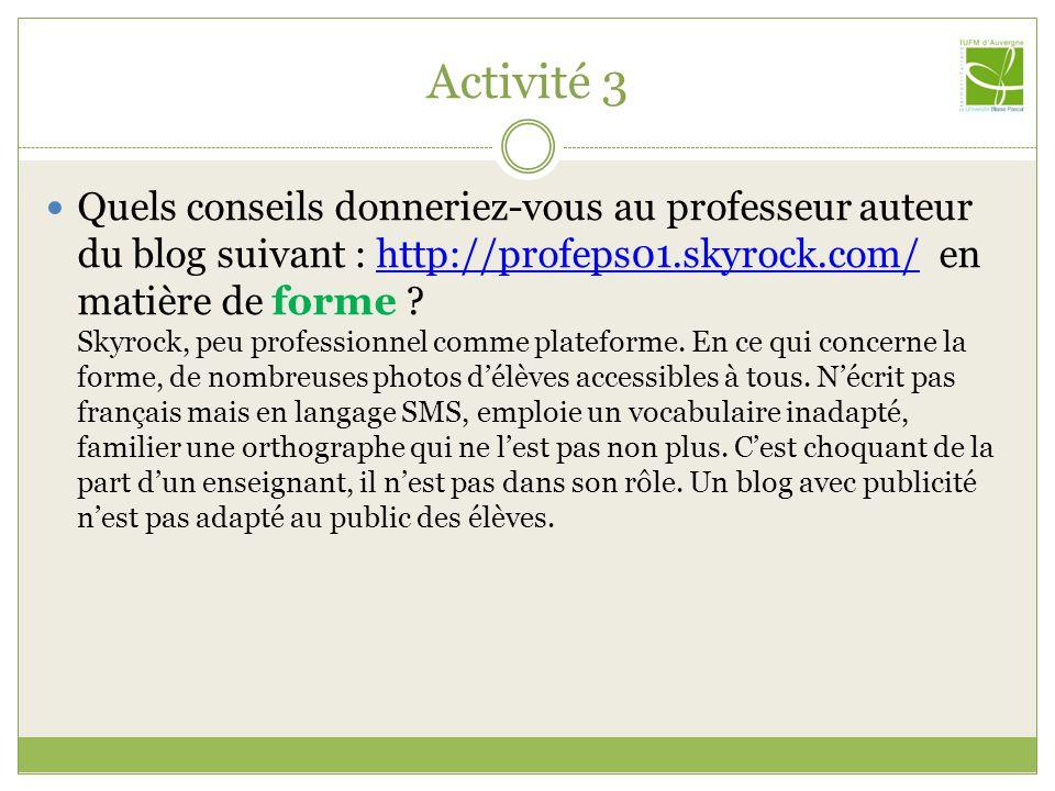 Activité 3 Quels conseils donneriez-vous au professeur auteur du blog suivant : http://profeps01.skyrock.com/ en matière de forme ? Skyrock, peu profe