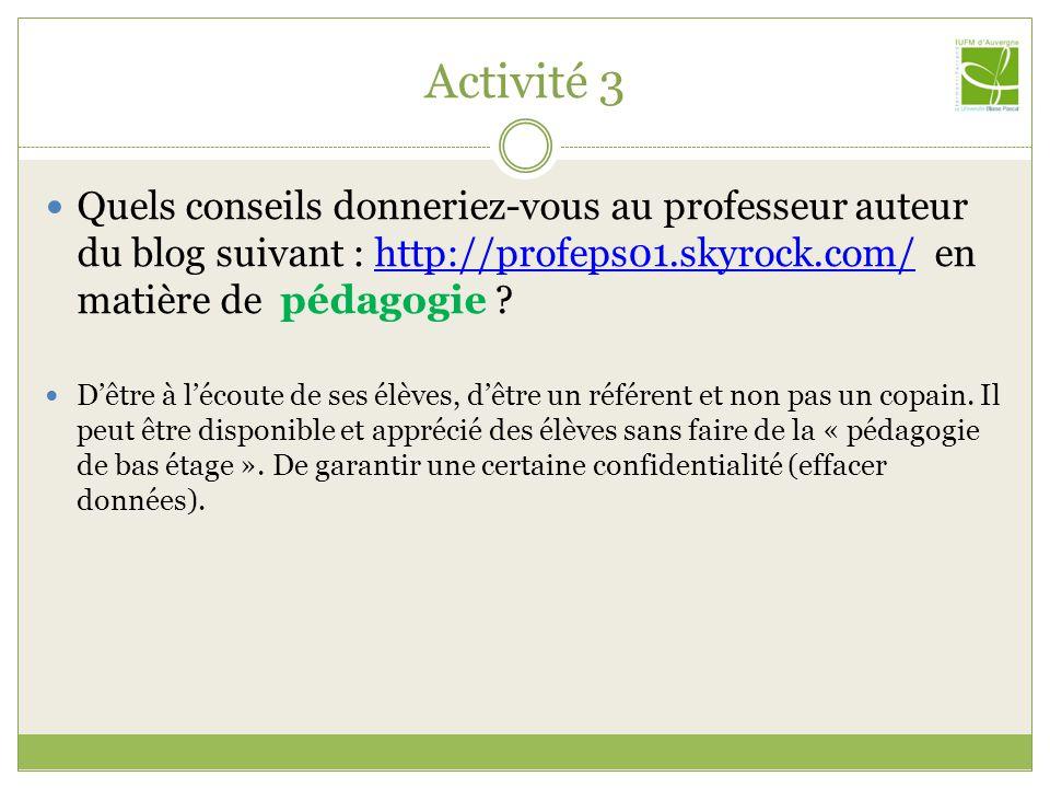 Activité 3 Quels conseils donneriez-vous au professeur auteur du blog suivant : http://profeps01.skyrock.com/ en matière de pédagogie http://profeps01.skyrock.com/ Dêtre à lécoute de ses élèves, dêtre un référent et non pas un copain.