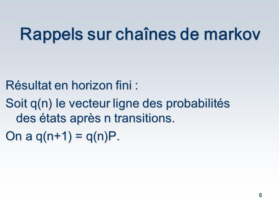 6 Rappels sur chaînes de markov Résultat en horizon fini : Soit q(n) le vecteur ligne des probabilités des états après n transitions.