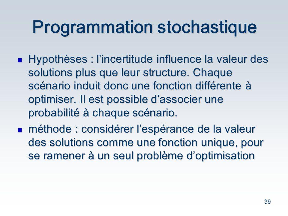 39 Programmation stochastique Hypoth è ses : l incertitude influence la valeur des solutions plus que leur structure. Chaque sc é nario induit donc un