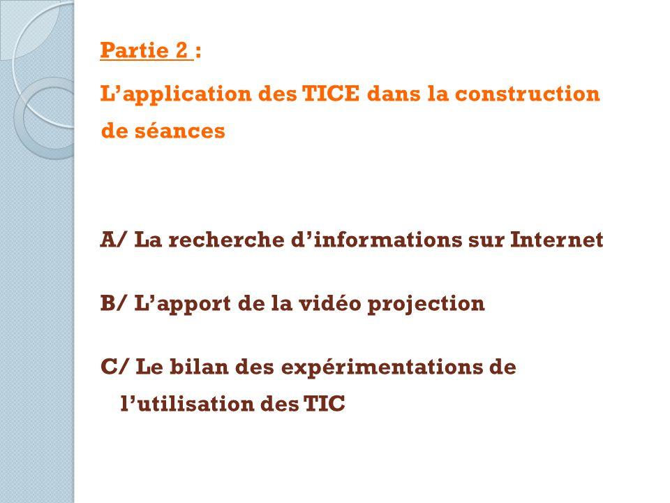 Partie 2 : Lapplication des TICE dans la construction de séances A/ La recherche dinformations sur Internet B/ Lapport de la vidéo projection C/ Le bi