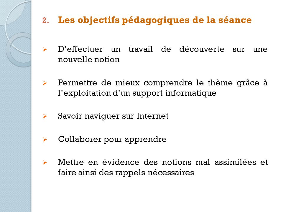 2. Les objectifs pédagogiques de la séance Deffectuer un travail de découverte sur une nouvelle notion Permettre de mieux comprendre le thème grâce à