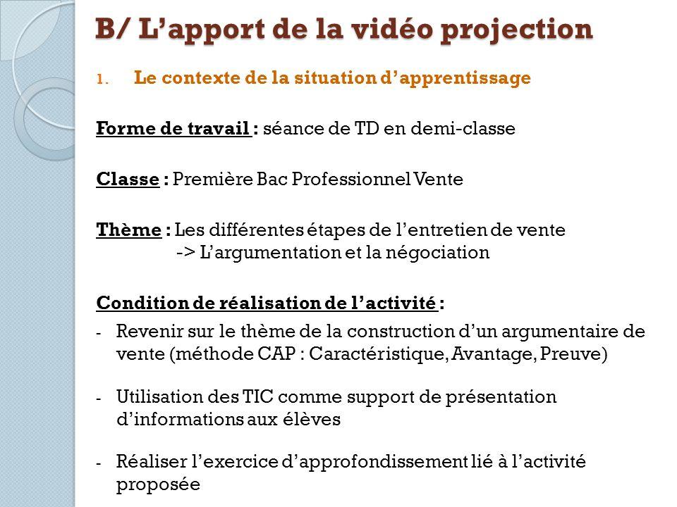 B/ Lapport de la vidéo projection 1. Le contexte de la situation dapprentissage Forme de travail : séance de TD en demi-classe Classe : Première Bac P