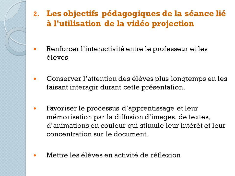 2. Les objectifs pédagogiques de la séance lié à lutilisation de la vidéo projection Renforcer linteractivité entre le professeur et les élèves Conser