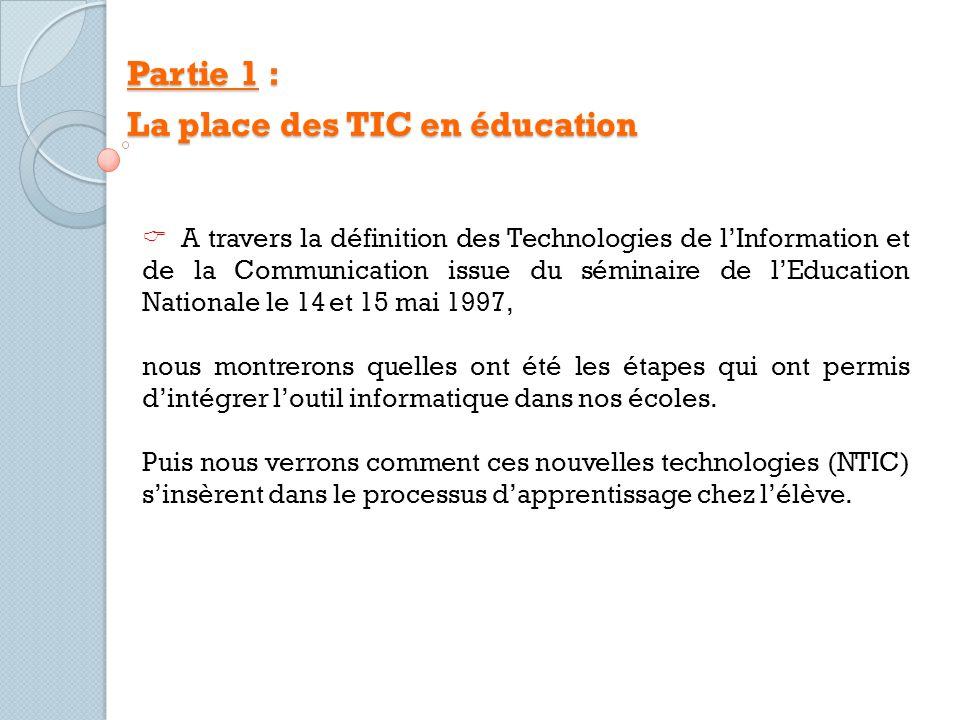Partie 1 : La place des TIC en éducation A travers la définition des Technologies de lInformation et de la Communication issue du séminaire de lEducation Nationale le 14 et 15 mai 1997, nous montrerons quelles ont été les étapes qui ont permis dintégrer loutil informatique dans nos écoles.
