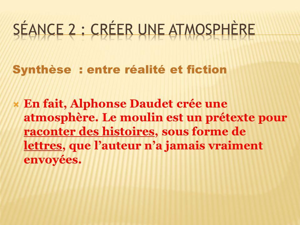 Synthèse : entre réalité et fiction En fait, Alphonse Daudet crée une atmosphère. Le moulin est un prétexte pour raconter des histoires, sous forme de