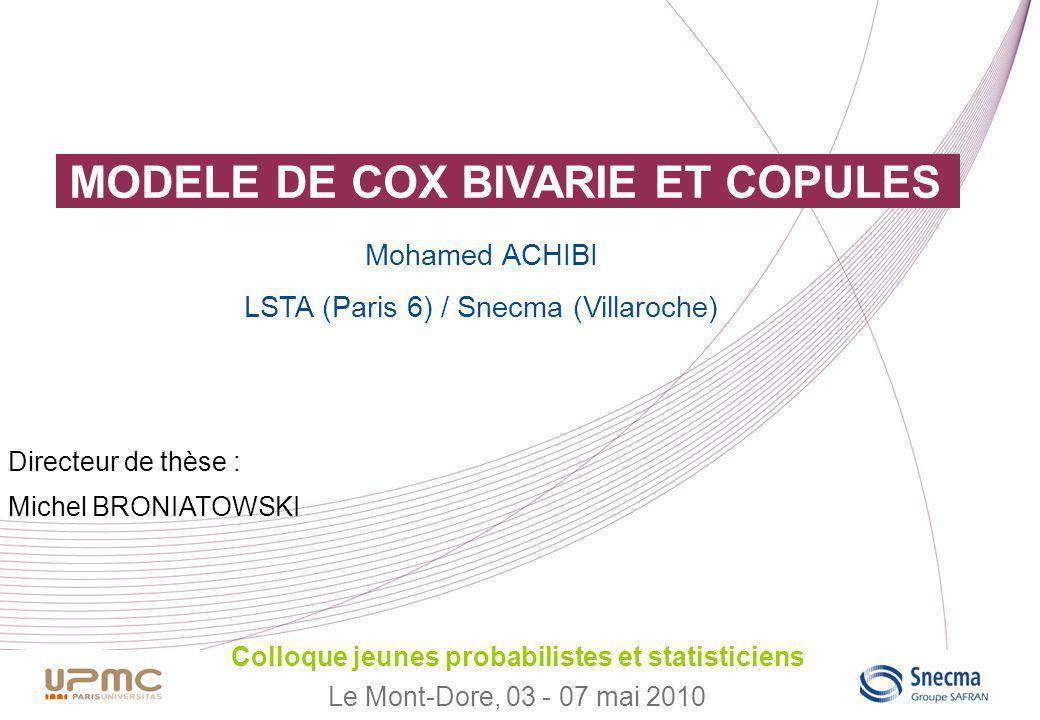 MODELE DE COX BIVARIE ET COPULES Colloque jeunes probabilistes et statisticiens Le Mont-Dore, 03 - 07 mai 2010 Mohamed ACHIBI LSTA (Paris 6) / Snecma (Villaroche) Directeur de thèse : Michel BRONIATOWSKI