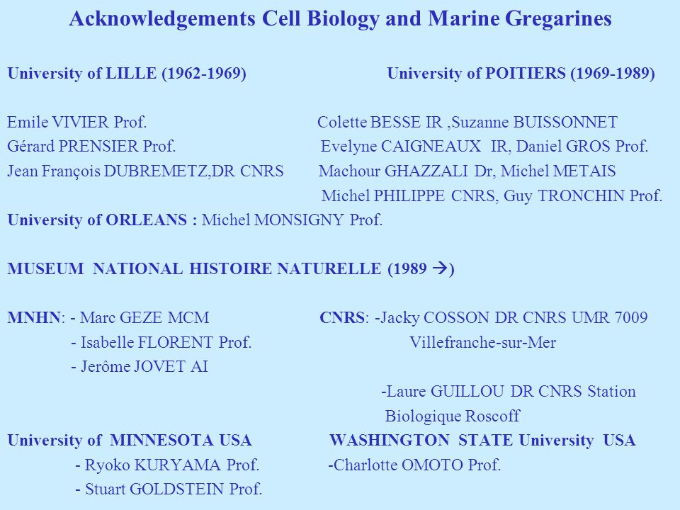 Acknowledgements Cell Biology and Marine Gregarines University of LILLE (1962-1969) University of POITIERS (1969-1989) Emile VIVIER Prof. Colette BESS