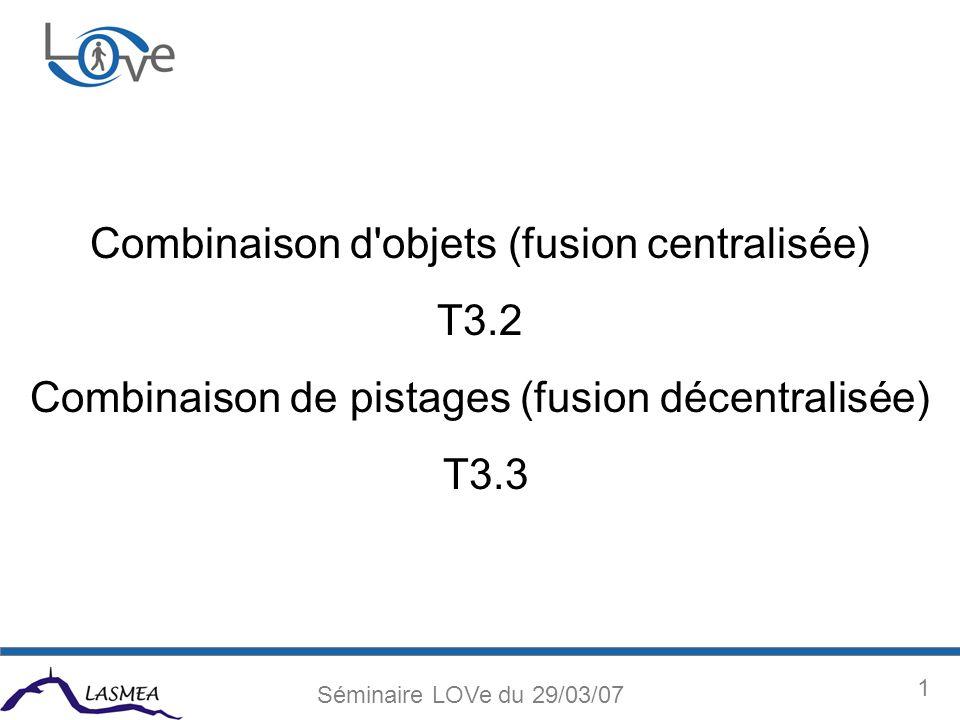 1 Séminaire LOVe du 29/03/07 Combinaison d objets (fusion centralisée) T3.2 Combinaison de pistages (fusion décentralisée) T3.3