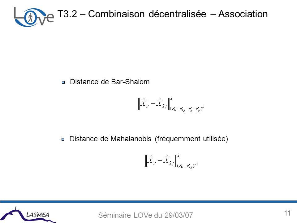 11 Séminaire LOVe du 29/03/07 Distance de Bar-Shalom Distance de Mahalanobis (fréquemment utilisée) T3.2 – Combinaison décentralisée – Association