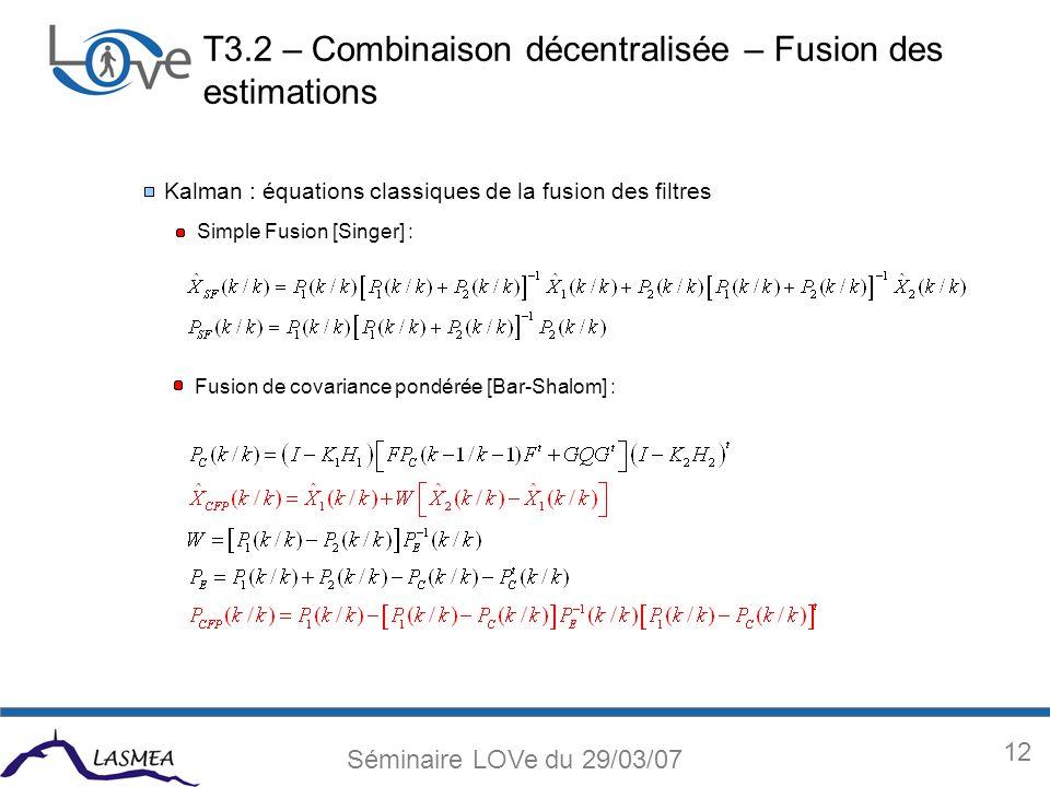 12 Séminaire LOVe du 29/03/07 Kalman : équations classiques de la fusion des filtres Simple Fusion [Singer] : Fusion de covariance pondérée [Bar-Shalom] : T3.2 – Combinaison décentralisée – Fusion des estimations