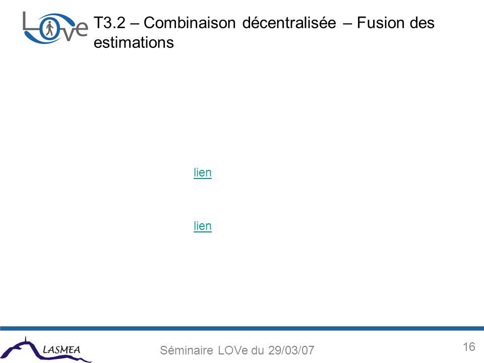 16 Séminaire LOVe du 29/03/07 T3.2 – Combinaison décentralisée – Fusion des estimations lien