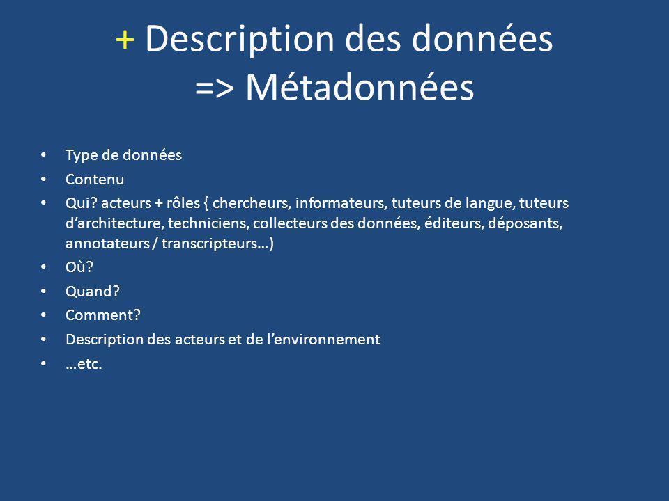 + Description des données => Métadonnées Type de données Contenu Qui? acteurs + rôles { chercheurs, informateurs, tuteurs de langue, tuteurs darchitec