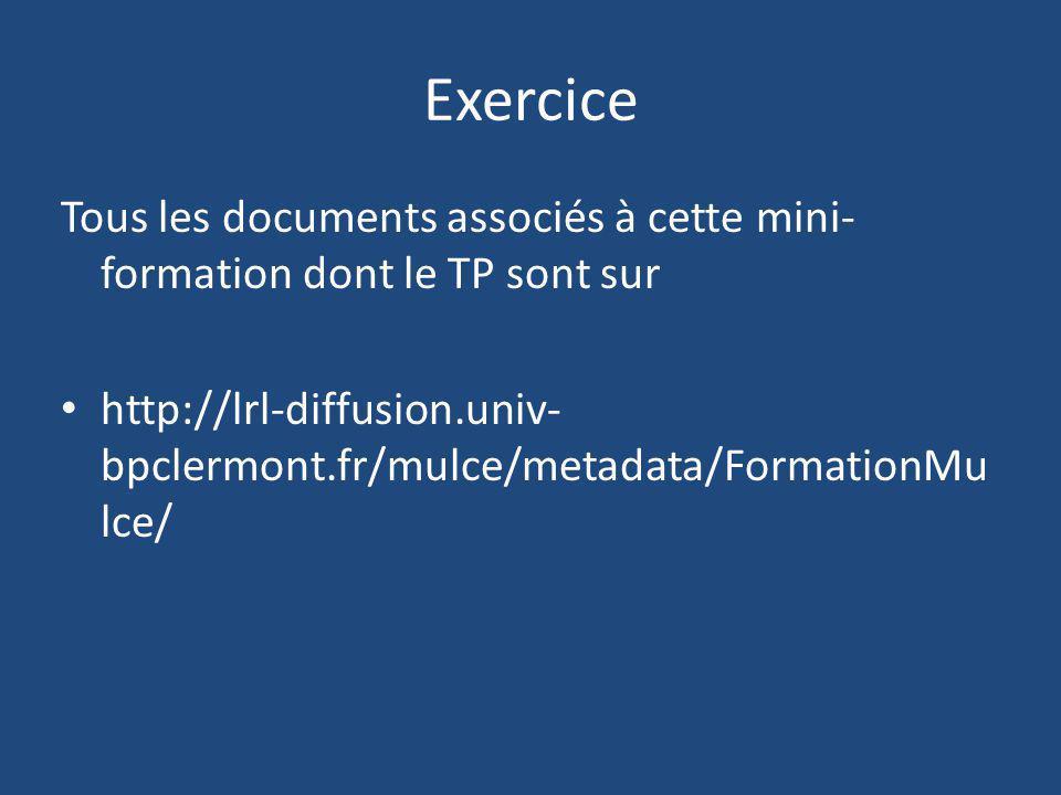 Exercice Tous les documents associés à cette mini- formation dont le TP sont sur http://lrl-diffusion.univ- bpclermont.fr/mulce/metadata/FormationMu l