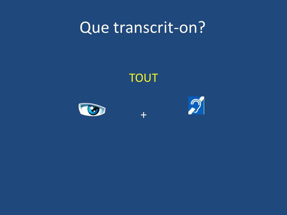 Que transcrit-on? TOUT +