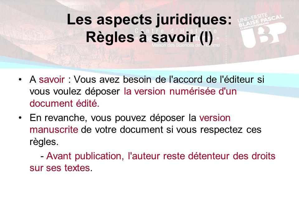 Les aspects juridiques: Règles à savoir (I) A savoir : Vous avez besoin de l accord de l éditeur si vous voulez déposer la version numérisée d un document édité.