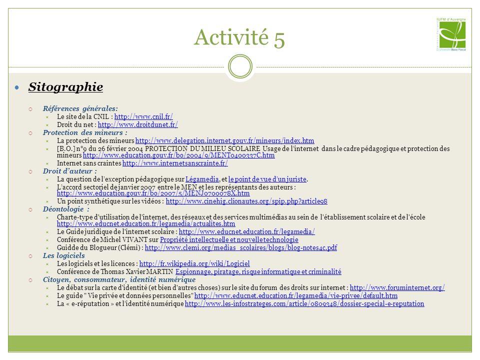 Activité 5 Sitographie Références générales: Le site de la CNIL : http://www.cnil.fr/http://www.cnil.fr/ Droit du net : http://www.droitdunet.fr/http://www.droitdunet.fr/ Protection des mineurs : La protection des mineurs http://www.delegation.internet.gouv.fr/mineurs/index.htmhttp://www.delegation.internet.gouv.fr/mineurs/index.htm [B.O.] n°9 du 26 février 2004 PROTECTION DU MILIEU SCOLAIRE Usage de linternet dans le cadre pédagogique et protection des mineurs http://www.education.gouv.fr/bo/2004/9/MENT0400337C.htmhttp://www.education.gouv.fr/bo/2004/9/MENT0400337C.htm Internet sans craintes http://www.internetsanscrainte.fr/http://www.internetsanscrainte.fr/ Droit dauteur : La question de lexception pédagogique sur Légamedia, et le point de vue dun juriste.Légamediale point de vue dun juriste Laccord sectoriel de janvier 2007 entre le MEN et les représentants des auteurs : http://www.education.gouv.fr/bo/2007/5/MENJ0700078X.htm http://www.education.gouv.fr/bo/2007/5/MENJ0700078X.htm Un point synthétique sur les vidéos : http://www.cinehig.clionautes.org/spip.php article98http://www.cinehig.clionautes.org/spip.php article98 Déontologie : Charte-type d utilisation de l internet, des réseaux et des services multimédias au sein de l établissement scolaire et de l école http://www.educnet.education.fr/legamedia/actualites.htm http://www.educnet.education.fr/legamedia/actualites.htm Le Guide juridique de l internet scolaire : http://www.educnet.education.fr/legamedia/http://www.educnet.education.fr/legamedia/ Conférence de Michel VIVANT sur Propriété intellectuelle et nouvelle technologiePropriété intellectuelle et nouvelle technologie Guidde du Blogueur (Clémi) : http://www.clemi.org/medias_scolaires/blogs/blog-notes4c.pdfhttp://www.clemi.org/medias_scolaires/blogs/blog-notes4c.pdf Les logiciels Les logiciels et les licences : http://fr.wikipedia.org/wiki/Logicielhttp://fr.wikipedia.org/wiki/Logiciel Conférence de Thomas Xavier MARTIN Espionnage, piratage, risque infor
