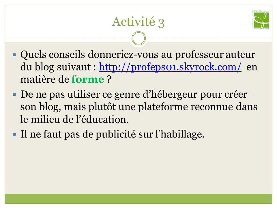 Activité 3 Quels conseils donneriez-vous au professeur auteur du blog suivant : http://profeps01.skyrock.com/ en matière de forme ?http://profeps01.skyrock.com/ De ne pas utiliser ce genre dhébergeur pour créer son blog, mais plutôt une plateforme reconnue dans le milieu de léducation.