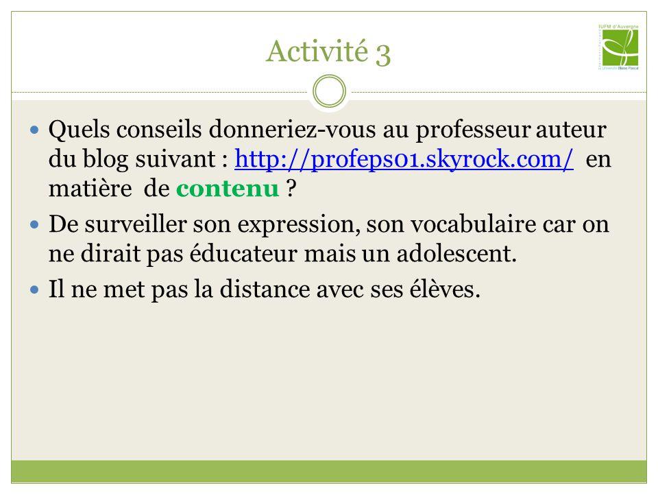 Activité 3 Quels conseils donneriez-vous au professeur auteur du blog suivant : http://profeps01.skyrock.com/ en matière de contenu ?http://profeps01.skyrock.com/ De surveiller son expression, son vocabulaire car on ne dirait pas éducateur mais un adolescent.