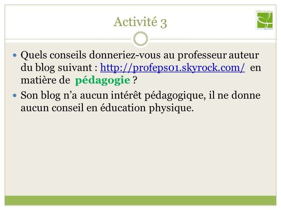 Activité 3 Quels conseils donneriez-vous au professeur auteur du blog suivant : http://profeps01.skyrock.com/ en matière de pédagogie ?http://profeps01.skyrock.com/ Son blog na aucun intérêt pédagogique, il ne donne aucun conseil en éducation physique.