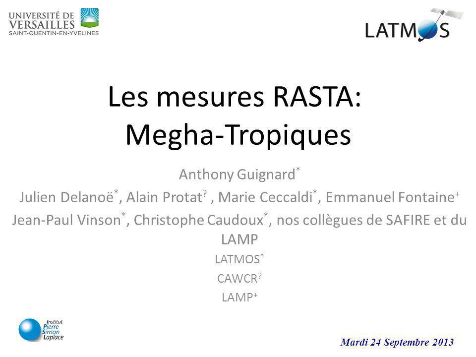 Les mesures RASTA: Megha-Tropiques Anthony Guignard * Julien Delanoë *, Alain Protat ?, Marie Ceccaldi *, Emmanuel Fontaine + Jean-Paul Vinson *, Chri