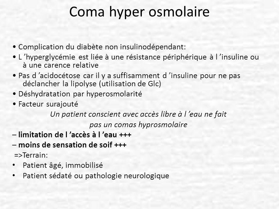 Coma hyper osmolaire Complication du diabète non insulinodépendant: L hyperglycémie est liée à une résistance périphérique à l insuline ou à une caren