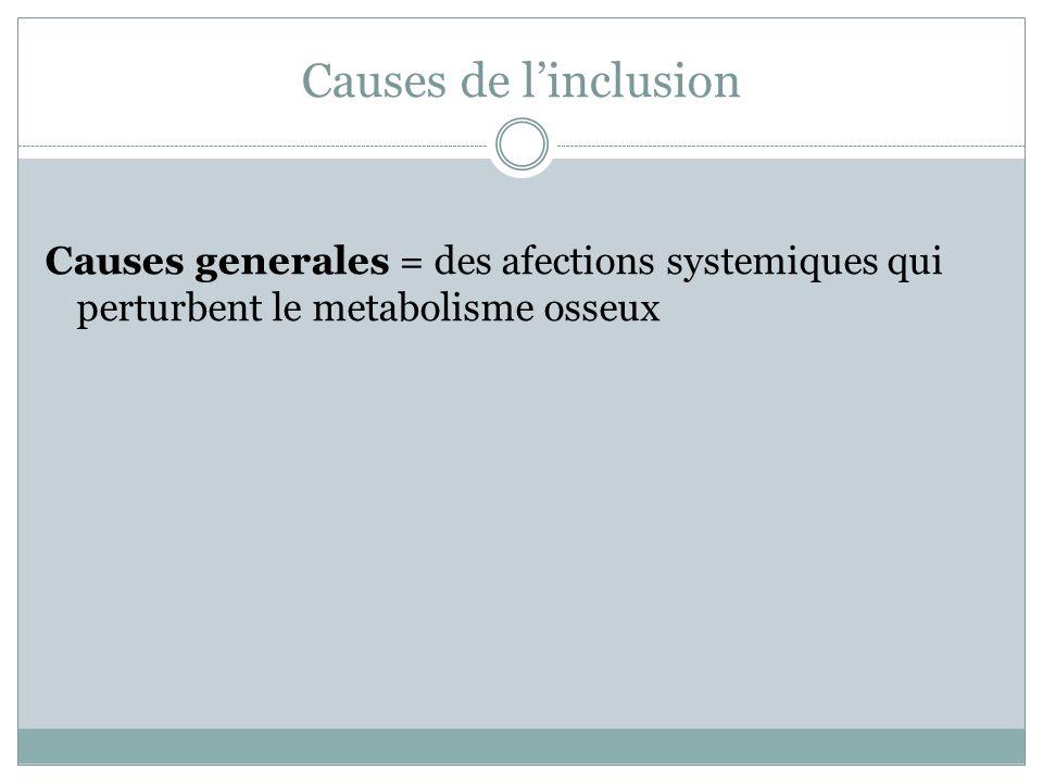 Causes de linclusion Causes generales = des afections systemiques qui perturbent le metabolisme osseux