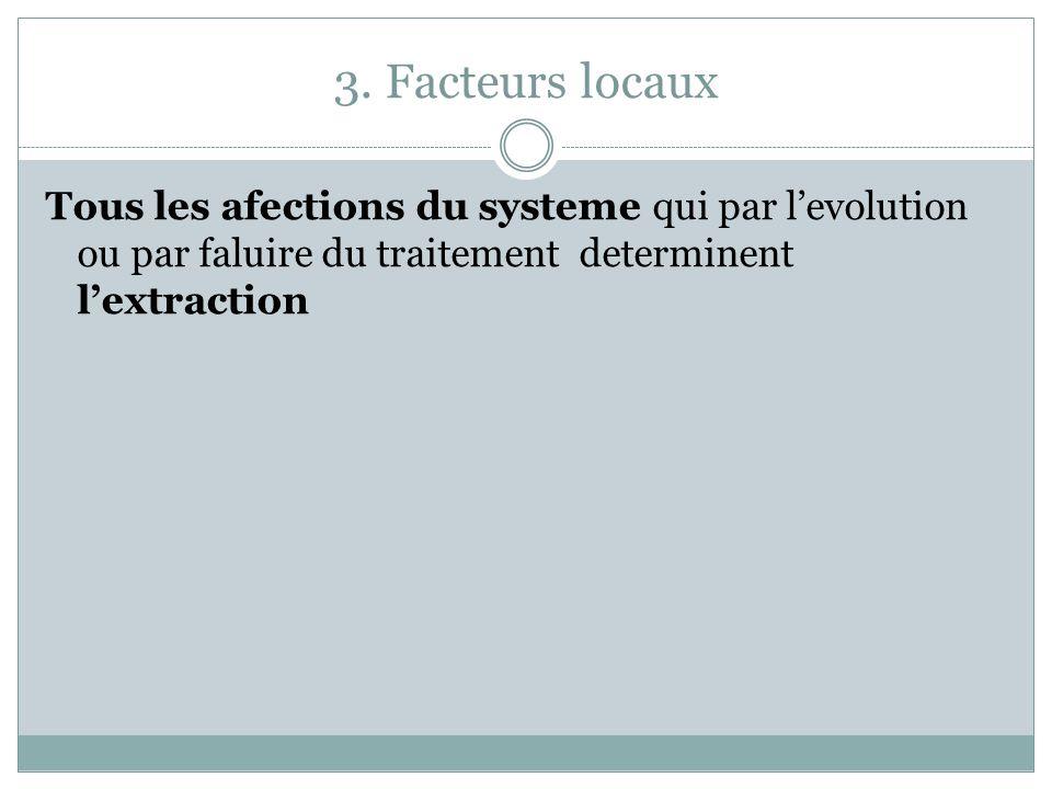 3. Facteurs locaux Tous les afections du systeme qui par levolution ou par faluire du traitement determinent lextraction