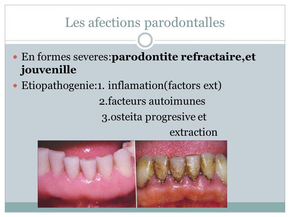 Les afections parodontalles En formes severes:parodontite refractaire,et jouvenille Etiopathogenie:1. inflamation(factors ext) 2.facteurs autoimunes 3