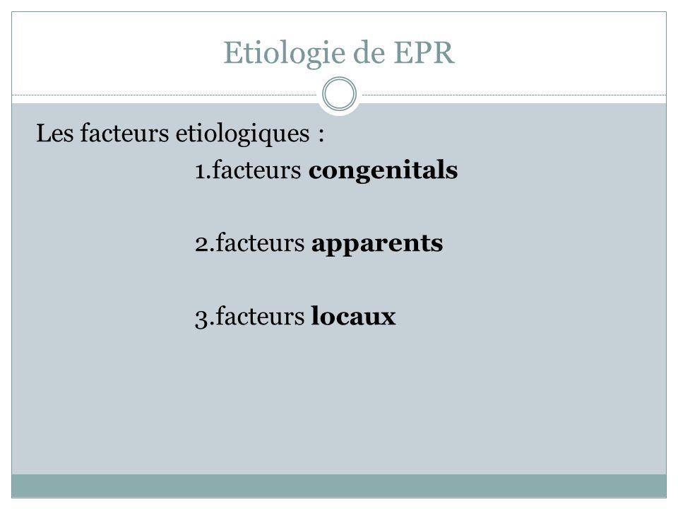 Etiologie de EPR Les facteurs etiologiques : 1.facteurs congenitals 2.facteurs apparents 3.facteurs locaux