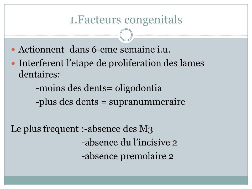 1.Facteurs congenitals Actionnent dans 6-eme semaine i.u. Interferent letape de proliferation des lames dentaires: -moins des dents= oligodontia -plus